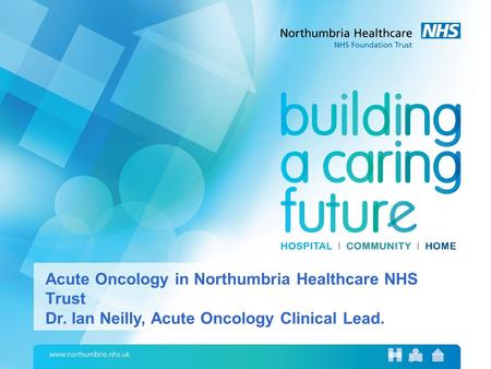 Acute Oncology in Northumbria Healthcare NHS Trust Dr. Ian Neilly, Acute Oncology Clinical Lead.