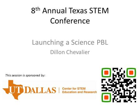 8 th Annual Texas STEM Conference Launching a Science PBL Dillon Chevalier This session is sponsored by: