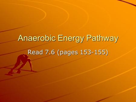 Anaerobic Energy Pathway Read 7.6 (pages 153-155).