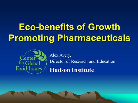 Eco-benefits of Growth Promoting Pharmaceuticals Alex Avery, Director of Research and Education Hudson Institute.
