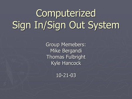 Computerized Sign In/Sign Out System Group Memebers: Mike Bergandi Thomas Fulbright Kyle Hancock 10-21-03.
