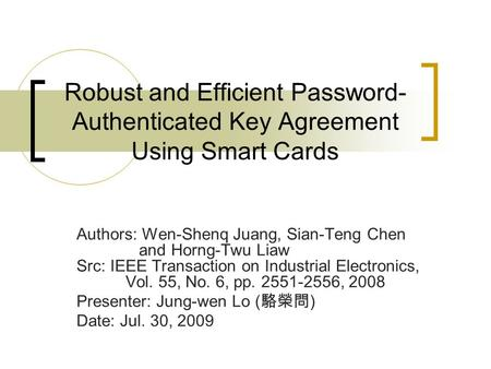 Robust and Efficient Password- Authenticated Key Agreement Using Smart Cards Authors: Wen-Shenq Juang, Sian-Teng Chen and Horng-Twu Liaw Src: IEEE Transaction.