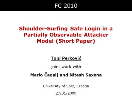 Shoulder-Surfing Safe Login in a Partially Observable Attacker Model (Short Paper) FC 2010 Toni Perković joint work with Mario Čagalj and Nitesh Saxena.