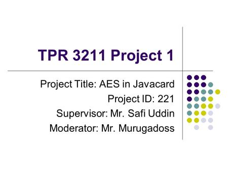 TPR 3211 Project 1 Project Title: AES in Javacard Project ID: 221 Supervisor: Mr. Safi Uddin Moderator: Mr. Murugadoss.