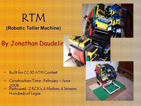 RTM (Robotic Teller Machine) By Jonathan Daudelin Construction Time : February – June 2006 Parts used : 2 RCX's, 4 Motors, 4 Sensors, Hundreds of Legos.