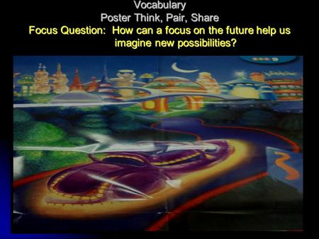 Vocabulary Poster Think, Pair, Share Focus Question: How can a focus on the future help us imagine new possibilities?