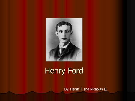 Henry Ford By: Hersh T. and Nicholas B. Born: July, 1863 Born: July, 1863 Birthplace: Dearborn, Michigan Birthplace: Dearborn, Michigan Died:1947 at.