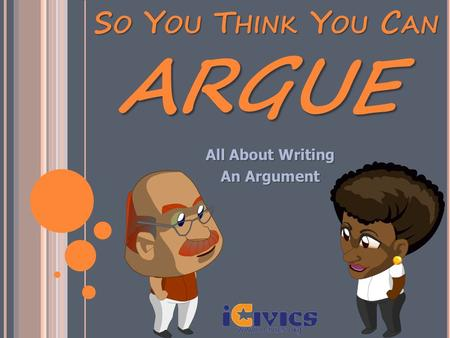 SO YOU THINK YOU CAN All About Writing An Argument ARGUE.
