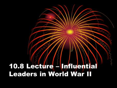 10.8 Lecture – Influential Leaders in World War II.