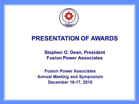 PRESENTATION OF AWARDS Stephen O. Dean, President Fusion Power Associates Annual Meeting and Symposium December 16-17, 2015.