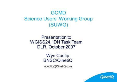 GCMD Science Users' Working Group (SUWG) Wyn Cudlip BNSC/QinetiQ Presentation to WGISS24, IDN Task Team DLR, October 2007.
