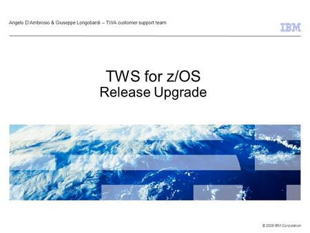 © 2009 IBM Corporation TWS for z/OS Release Upgrade Angelo D'Ambrosio & Giuseppe Longobardi – TWA customer support team.