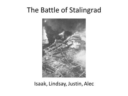 The Battle of Stalingrad Isaak, Lindsay, Justin, Alec.