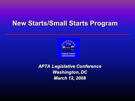 New Starts/Small Starts Program APTA Legislative Conference Washington, DC March 12, 2008.
