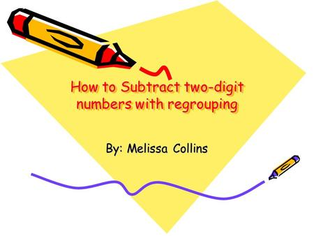 How to Subtract two-digit numbers with regrouping By: Melissa Collins.