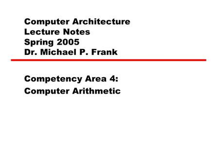 Computer Architecture Lecture Notes Spring 2005 Dr. Michael P. Frank Competency Area 4: Computer Arithmetic.