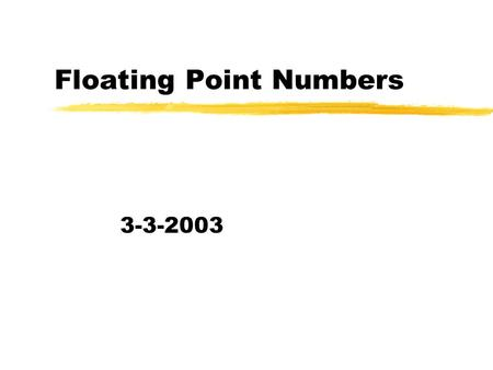 Floating Point Numbers 3-3-2003. Opening Discussion zWhat did we talk about last class? zHave you seen anything interesting in the news?