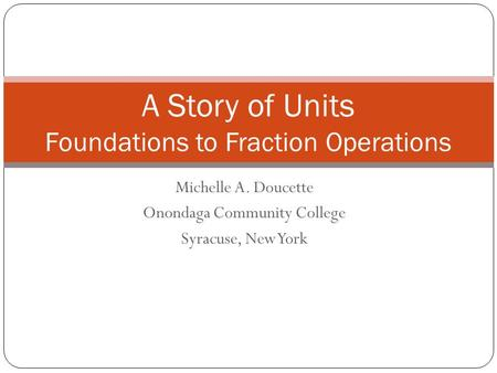 Michelle A. Doucette Onondaga Community College Syracuse, New York A Story of Units Foundations to Fraction Operations.