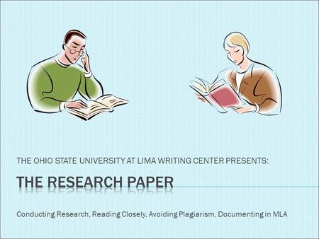 THE OHIO STATE UNIVERSITY AT LIMA WRITING CENTER PRESENTS: Conducting Research, Reading Closely, Avoiding Plagiarism, Documenting in MLA.