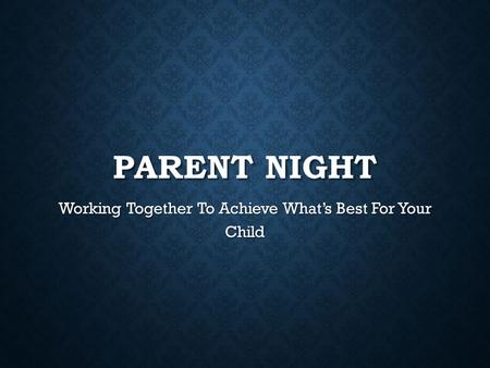 PARENT NIGHT Working Together To Achieve What's Best For Your Child.