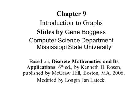 Chapter 9 Introduction to Graphs Slides by Gene Boggess Computer Science Department Mississippi State University Based on, Discrete Mathematics and Its.