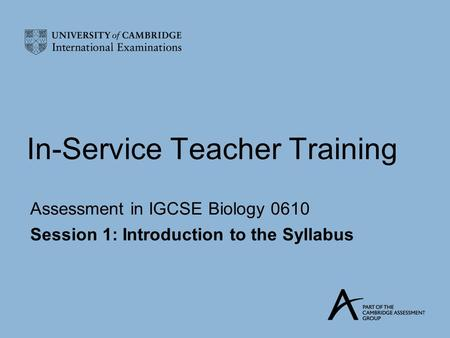 In-Service Teacher Training Assessment in IGCSE Biology 0610 Session 1: Introduction to the Syllabus.