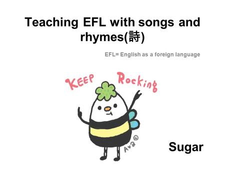 Teaching EFL with songs and rhymes( 詩 ) EFL= English as a foreign language Sugar.