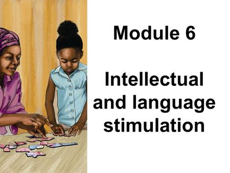 Module 6 Intellectual and language stimulation. Module 6: Intellectual and language stimulation Stories, rhymes and songs are important in developing.