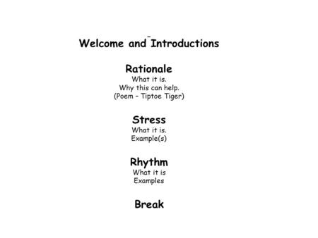 Welcome and Introductions Rationale What it is. Why this can help. (Poem – Tiptoe Tiger) Stress What it is. Example(s) Rhythm What it is Examples Break.