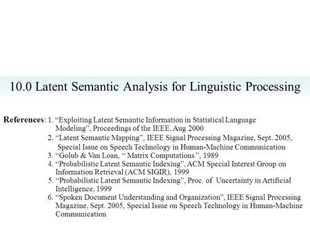 "10.0 Latent Semantic Analysis for Linguistic Processing References : 1. ""Exploiting Latent Semantic Information in Statistical Language Modeling"", Proceedings."