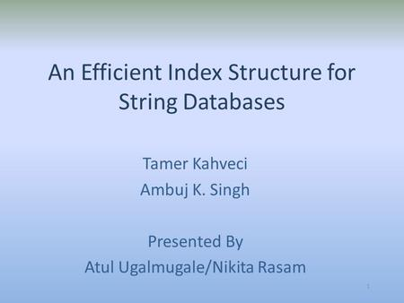 An Efficient Index Structure for String Databases Tamer Kahveci Ambuj K. Singh Presented By Atul Ugalmugale/Nikita Rasam 1.