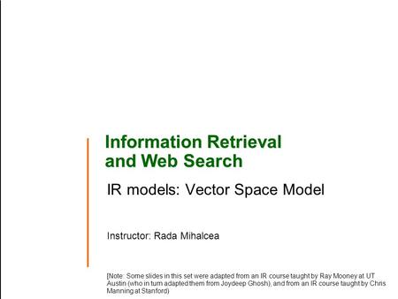 Information Retrieval and Web Search IR models: Vector Space Model Instructor: Rada Mihalcea [Note: Some slides in this set were adapted from an IR course.