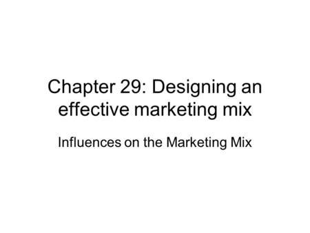 Chapter 29: Designing an effective marketing mix Influences on the Marketing Mix.