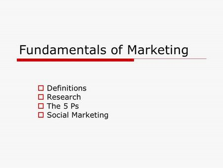 Fundamentals of Marketing  Definitions  Research  The 5 Ps  Social Marketing.