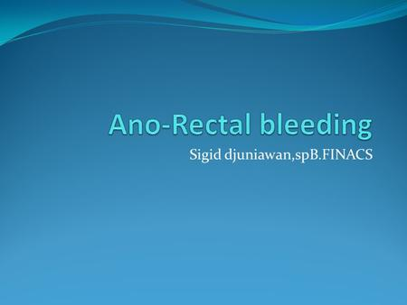 Sigid djuniawan,spB.FINACS. Overview Classification of the causes of bleeding per rectum Evaluation of patient with bleeding per rectum Management of.
