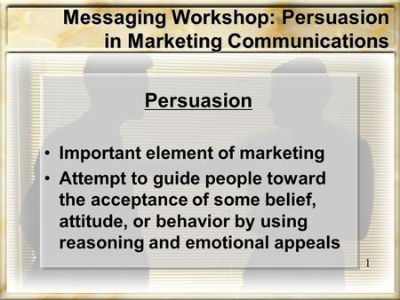 Messaging Workshop: Persuasion in Marketing Communications Persuasion Important element of marketing Attempt to guide people toward the acceptance of some.