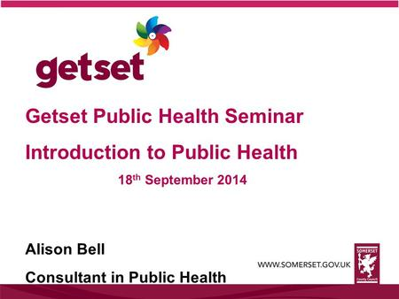 Getset Public Health Seminar Introduction to Public Health 18 th September 2014 Alison Bell Consultant in Public Health.