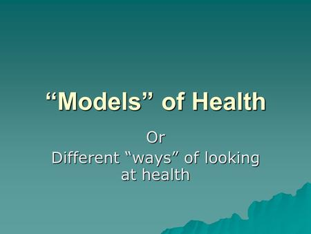 """Models"" of Health Or Different ""ways"" of looking at health."