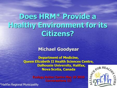 Does HRM* Provide a Healthy Environment for its Citizens? Michael Goodyear Department of Medicine, Queen Elizabeth II Health Sciences Centre, Dalhousie.