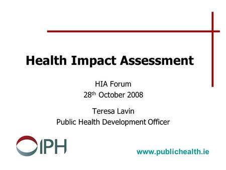 Health Impact Assessment HIA Forum 28 th October 2008 Teresa Lavin Public Health Development Officer www.publichealth.ie.