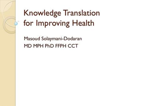 Knowledge Translation for Improving Health Masoud Solaymani-Dodaran MD MPH PhD FFPH CCT.