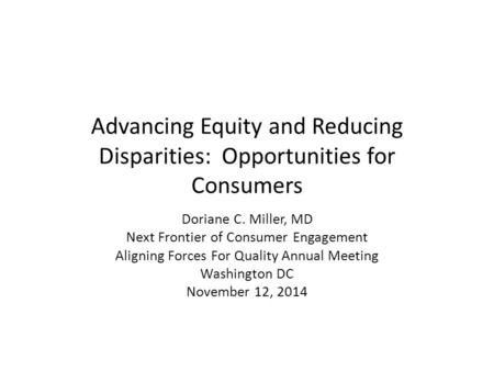 Advancing Equity and Reducing Disparities: Opportunities for Consumers Doriane C. Miller, MD Next Frontier of Consumer Engagement Aligning Forces For Quality.