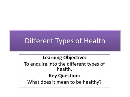 Different Types of Health Learning Objective: To enquire into the different types of health. Key Question: What does it mean to be healthy?
