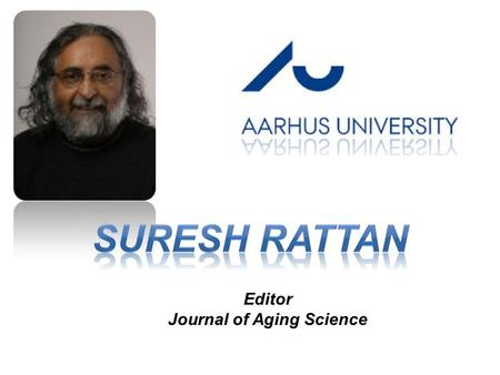 Editor Journal of Aging Science. Suresh Rattan PhD, DSc Laboratory of Cellular Ageing Department of Molecular Biology and Genetics Aarhus University -