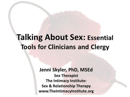 Jenni Skyler, PhD, MSEd Sex Therapist The Intimacy Institute: Sex & Relationship Therapy www.TheIntimacyInstitute.org Talking About Sex: Essential Tools.