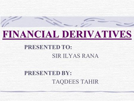 FINANCIAL DERIVATIVES PRESENTED TO: SIR ILYAS RANA PRESENTED BY: TAQDEES TAHIR.
