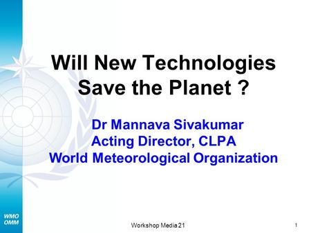 1 Workshop Media 21 Will New Technologies Save the Planet ? Dr Mannava Sivakumar Acting Director, CLPA World Meteorological Organization.