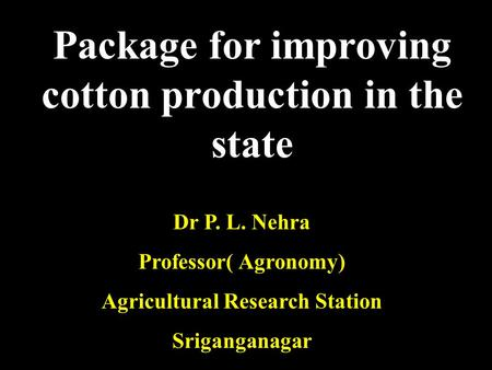 Package for improving cotton production in the state Dr P. L. Nehra Professor( Agronomy) Agricultural Research Station Sriganganagar.
