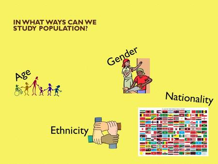IN WHAT WAYS CAN WE STUDY POPULATION? Age Gender Ethnicity Nationality.