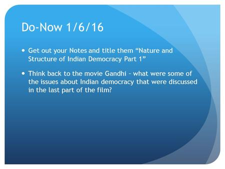 "Do-Now 1/6/16 Get out your Notes and title them ""Nature and Structure of Indian Democracy Part 1"" Think back to the movie Gandhi – what were some of the."